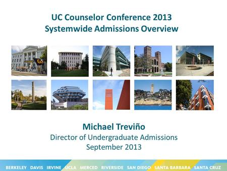 UC Counselor Conference 2013 Systemwide Admissions Overview Michael Treviño Director of Undergraduate Admissions September 2013.