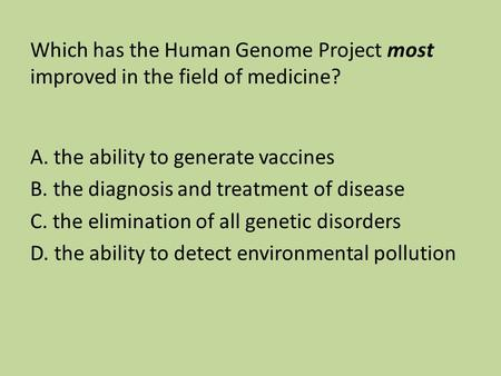 Which has the Human Genome Project most improved in the field of medicine? A. the ability to generate vaccines B. the diagnosis and treatment of disease.