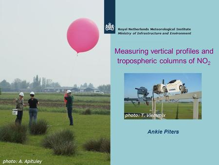 Ankie Piters Royal Netherlands Meteorological Institute Ministry of Infrastructure and Environment Measuring vertical profiles and tropospheric columns.