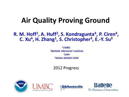 Air Quality Proving Ground R. M. Hoff 1, A. Huff 2, S. Kondragunta 4, P. Ciren 4, C. Xu 4, H. Zhang 1, S. Christopher 3, E.-Y. Su 3 1 UMBC 2 Battelle Memorial.