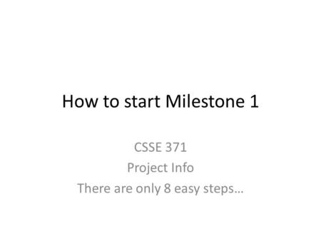 How to start Milestone 1 CSSE 371 Project Info There are only 8 easy steps…