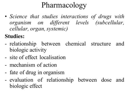 Pharmacology Science that studies interactions of drugs with organism on different levels (subcellular, cellular, organ, systemic) Studies: -relationship.