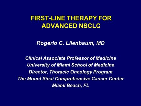 FIRST-LINE THERAPY FOR ADVANCED NSCLC Rogerio C. Lilenbaum, MD Clinical Associate Professor of Medicine University of Miami School of Medicine Director,