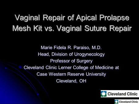 Vaginal Repair of Apical Prolapse Mesh Kit vs. Vaginal Suture Repair Marie Fidela R. Paraiso, M.D. Head, Division of Urogynecology Professor of Surgery.
