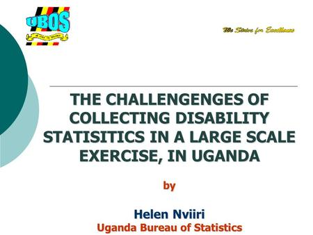 THE CHALLENGENGES OF COLLECTING DISABILITY STATISITICS IN A LARGE SCALE EXERCISE, IN UGANDA by Helen Nviiri Uganda Bureau of Statistics.