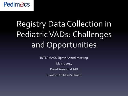 Registry Data Collection in Pediatric VADs: Challenges and Opportunities INTERMACS Eighth Annual Meeting May 5, 2014 David Rosenthal, MD Stanford Children's.