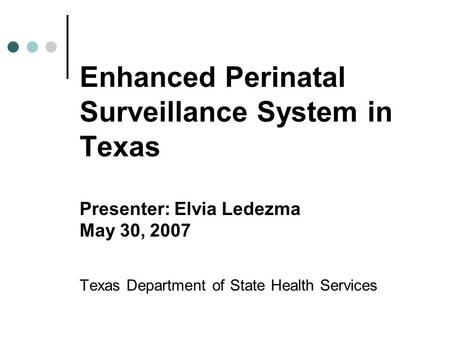 Enhanced Perinatal Surveillance System in Texas Presenter: Elvia Ledezma May 30, 2007 Texas Department of State Health Services.