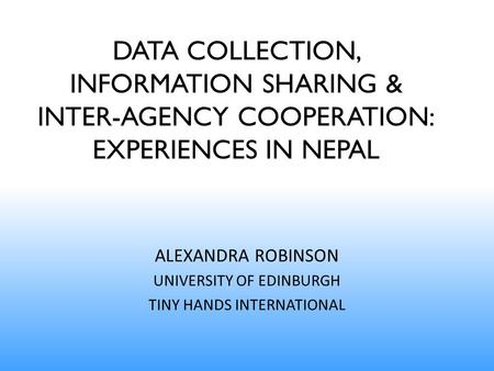 DATA COLLECTION, INFORMATION SHARING & INTER-AGENCY COOPERATION: EXPERIENCES IN NEPAL ALEXANDRA ROBINSON UNIVERSITY OF EDINBURGH TINY HANDS INTERNATIONAL.