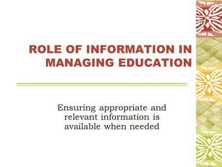 ROLE OF INFORMATION IN MANAGING EDUCATION Ensuring appropriate and relevant information is available when needed.