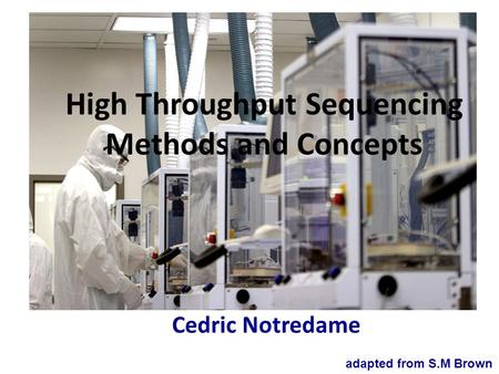 High Throughput Sequencing Methods and Concepts Cedric Notredame adapted from S.M Brown.