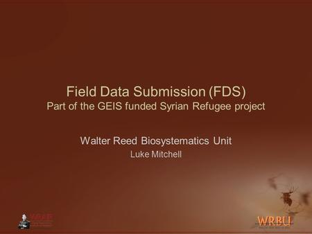 Field Data Submission (FDS) Part of the GEIS funded Syrian Refugee project Walter Reed Biosystematics Unit Luke Mitchell.