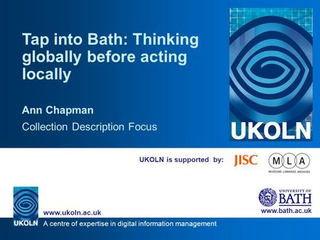 A centre of expertise in digital information management www.ukoln.ac.uk www.bath.ac.uk UKOLN is supported by: Tap into Bath: Thinking globally before acting.