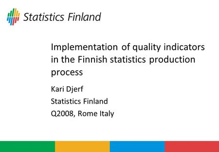 Implementation of quality indicators in the Finnish statistics production process Kari Djerf Statistics Finland Q2008, Rome Italy.