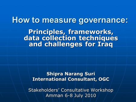 How to measure governance: Principles, frameworks, data collection techniques and challenges for Iraq Shipra Narang Suri International Consultant, OGC.