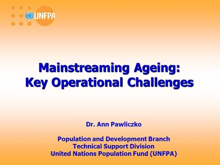 Mainstreaming Ageing: Key Operational Challenges Dr. Ann Pawliczko Population and Development Branch Technical Support Division United Nations Population.