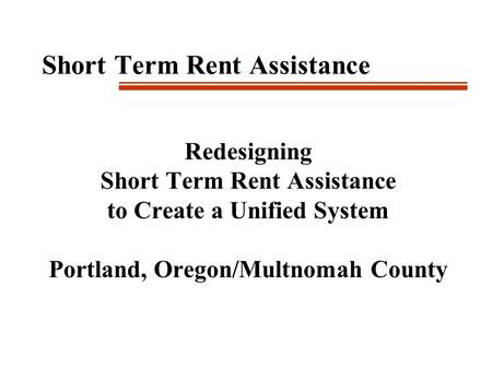 Short Term Rent Assistance Redesigning Short Term Rent Assistance to Create a Unified System Portland, Oregon/Multnomah County.