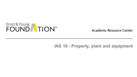 IAS 16 - Property, plant and equipment. Academic Resource Center Property, plant, and equipment Page 2 Executive summary ► IFRS permits periodic revaluation.