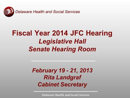 Delaware Health and Social Services Fiscal Year 2014 JFC Hearing Legislative Hall Senate Hearing Room February 19 - 21, 2013 Rita Landgraf Cabinet Secretary.