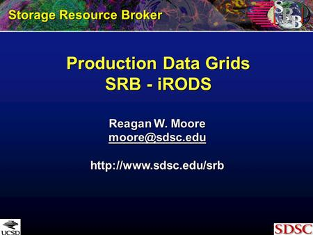 Production Data Grids SRB - iRODS Storage Resource Broker Reagan W. Moore