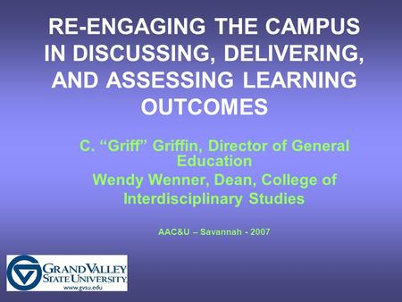 "RE-ENGAGING THE CAMPUS IN DISCUSSING, DELIVERING, AND ASSESSING LEARNING OUTCOMES C. ""Griff"" Griffin, Director of General Education Wendy Wenner, Dean,"