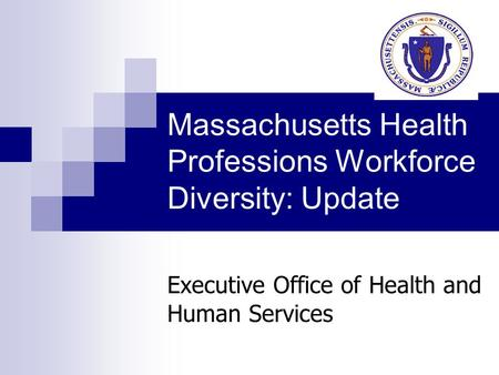 Massachusetts Health Professions Workforce Diversity: Update Executive Office of Health and Human Services.