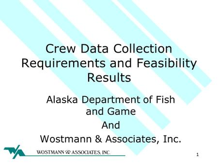 Crew Data Collection Requirements and Feasibility Results Alaska Department of Fish and Game And Wostmann & Associates, Inc. 1.