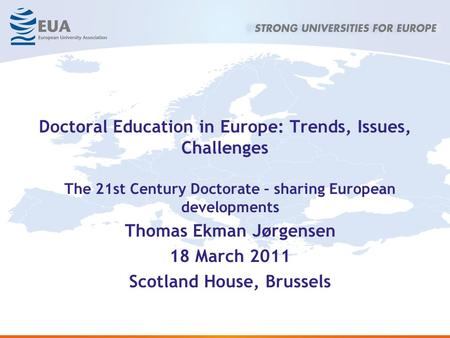 Doctoral Education in Europe: Trends, Issues, Challenges The 21st Century Doctorate – sharing European developments Thomas Ekman Jørgensen 18 March 2011.