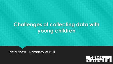 Challenges of collecting data with young children Tricia Shaw - University of Hull.