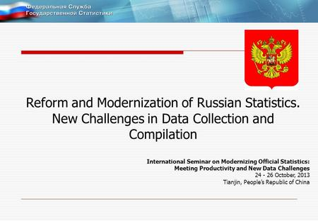Reform and Modernization of Russian Statistics. New Challenges in Data Collection and Compilation International Seminar on Modernizing Official Statistics: