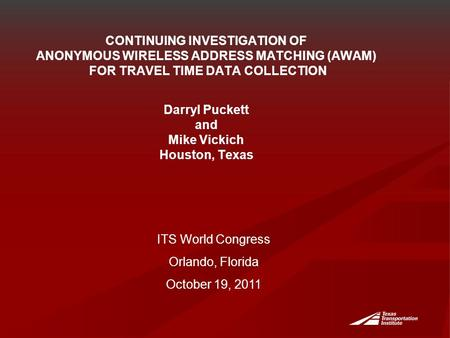 CONTINUING INVESTIGATION OF ANONYMOUS WIRELESS ADDRESS MATCHING (AWAM) FOR TRAVEL TIME DATA COLLECTION Darryl Puckett and Mike Vickich Houston, Texas ITS.