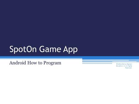 SpotOn Game App Android How to Program ©1992-2013 by Pearson Education, Inc. All Rights Reserved.