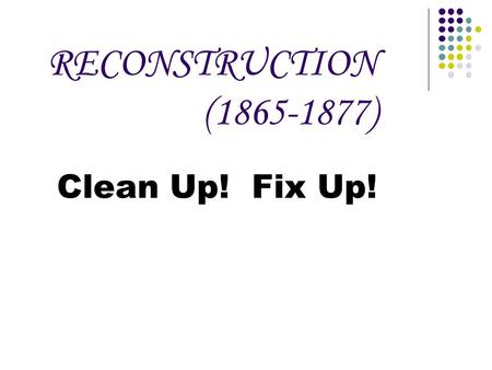 RECONSTRUCTION (1865-1877) Clean Up! Fix Up!. What issues does the President face regarding Reconstruction?