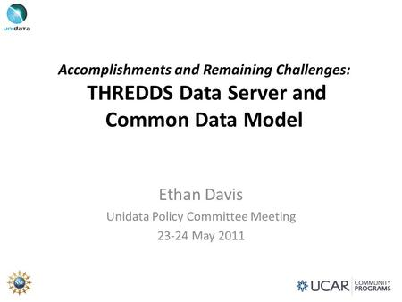 Accomplishments and Remaining Challenges: THREDDS Data Server and Common Data Model Ethan Davis Unidata Policy Committee Meeting 23-24 May 2011.