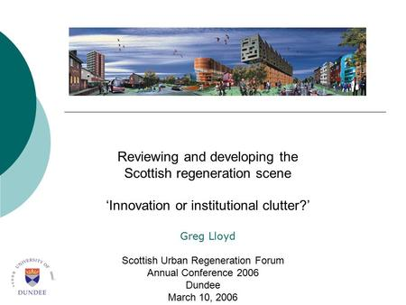 Reviewing and developing the Scottish regeneration scene 'Innovation or institutional clutter?' Greg Lloyd Scottish Urban Regeneration Forum Annual Conference.