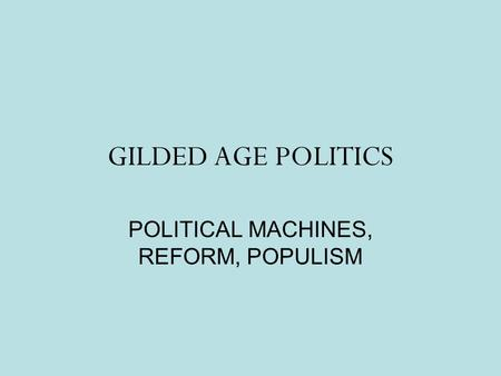 GILDED AGE POLITICS POLITICAL MACHINES, REFORM, POPULISM.
