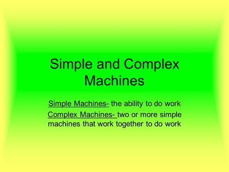 Simple and Complex Machines Simple Machines- the ability to do work Complex Machines- two or more simple machines that work together to do work.