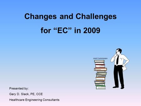 "Changes and Challenges for ""EC"" in 2009 Presented by: Gary D. Slack, PE, CCE Healthcare Engineering Consultants Joint Commission."