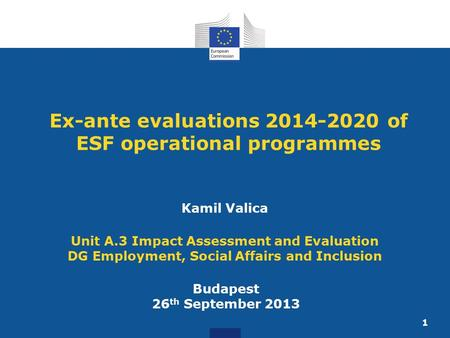 1 Ex-ante evaluations 2014-2020 of ESF operational programmes Budapest 26 th September 2013 Kamil Valica Unit A.3 Impact Assessment and Evaluation DG Employment,