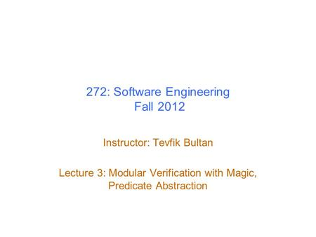 272: Software Engineering Fall 2012 Instructor: Tevfik Bultan Lecture 3: Modular Verification with Magic, Predicate Abstraction.