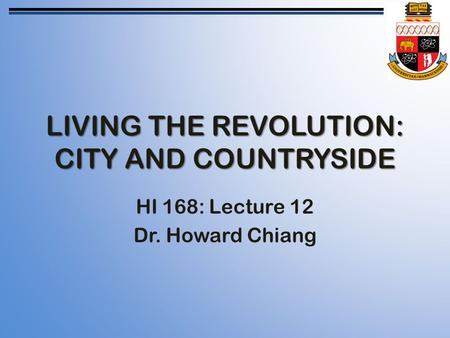 LIVING THE REVOLUTION: CITY AND COUNTRYSIDE HI 168: Lecture 12 Dr. Howard Chiang.