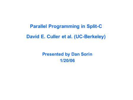 Parallel Programming in Split-C David E. Culler et al. (UC-Berkeley) Presented by Dan Sorin 1/20/06.