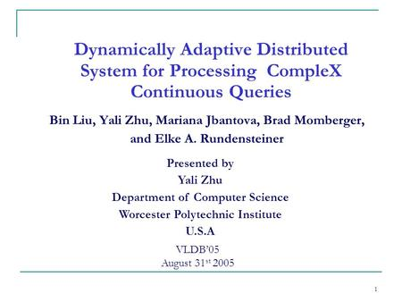 1 Dynamically Adaptive Distributed System for Processing CompleX Continuous Queries Bin Liu, Yali Zhu, Mariana Jbantova, Brad Momberger, and Elke A. Rundensteiner.