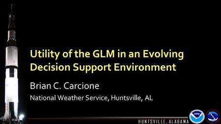 H U N T S V I L L E, A L A B A M A Utility of the GLM in an Evolving Decision Support Environment Brian C. Carcione National Weather Service, Huntsville,