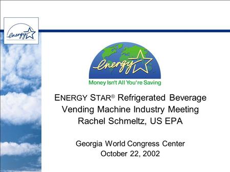 E NERGY S TAR ® Refrigerated Beverage Vending Machine Industry Meeting Rachel Schmeltz, US EPA Georgia World Congress Center October 22, 2002.