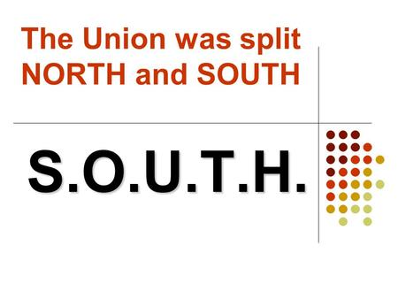 "The Union was split NORTH and SOUTH S.O.U.T.H.. S.S. Slave based system (""King Cotton"")  ""King Cotton:"" cotton is the most profitable good the South."