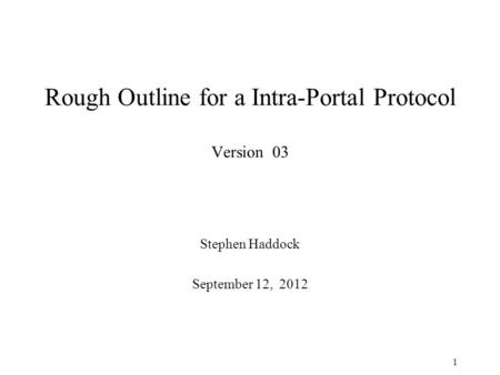 Rough Outline for a Intra-Portal Protocol Version 03 Stephen Haddock September 12, 2012 1.