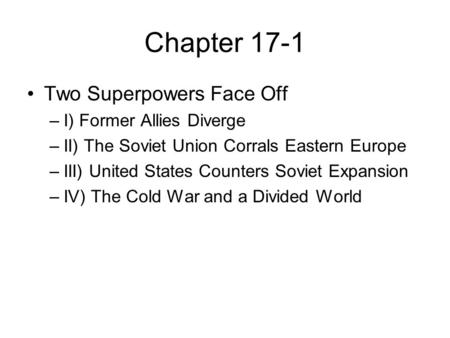 Chapter 17-1 Two Superpowers Face Off –I) Former Allies Diverge –II) The Soviet Union Corrals Eastern Europe –III) United States Counters Soviet Expansion.