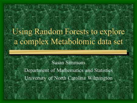 Using Random Forests to explore a complex Metabolomic data set Susan Simmons Department of Mathematics and Statistics University of North Carolina Wilmington.