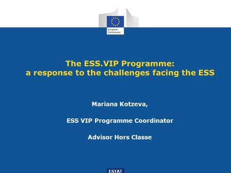The ESS.VIP Programme: a response to the challenges facing the ESS Mariana Kotzeva, ESS VIP Programme Coordinator Advisor Hors Classe ESTAT.