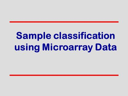 Sample classification using Microarray Data. AB We have two sample entities malignant vs. benign tumor patient responding to drug vs. patient resistant.